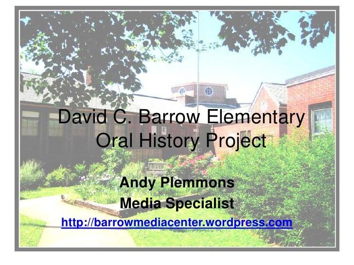 David C. Barrow ElementaryOral History Project<br />Andy Plemmons<br />Media Specialist<br />http://barrowmediacenter.word...