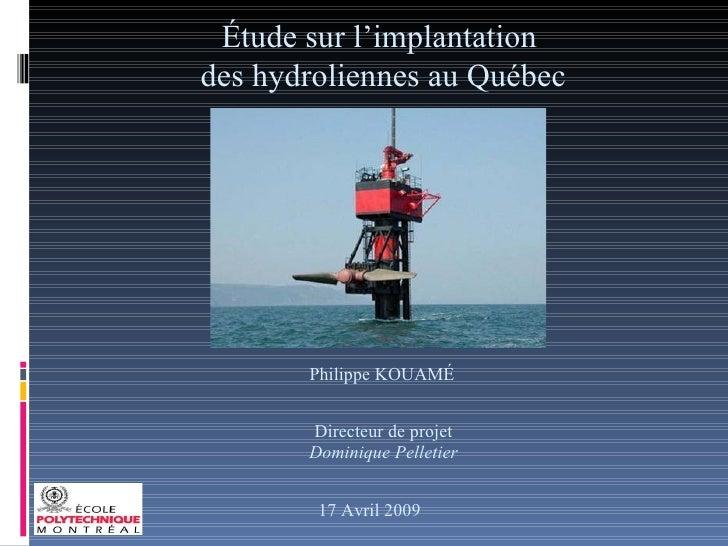 Étude sur l'implantation  des hydroliennes au Québec Philippe KOUAMÉ Directeur de projet Dominique Pelletier 17 Avril 2009