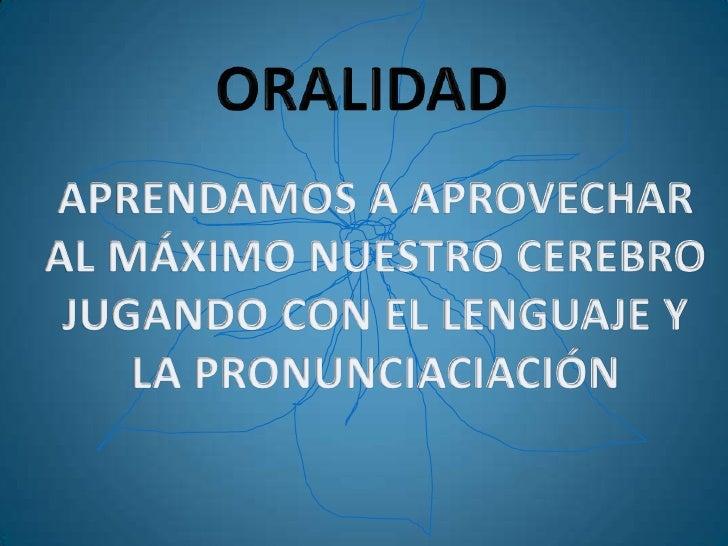ORALIDAD<br />APRENDAMOS A APROVECHAR<br />AL MÁXIMO NUESTRO CEREBRO<br />JUGANDO CON EL LENGUAJE Y <br />LA PRONUNCIACIAC...