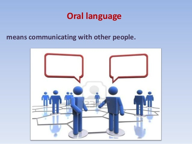 Oral languagemeans communicating with other people.