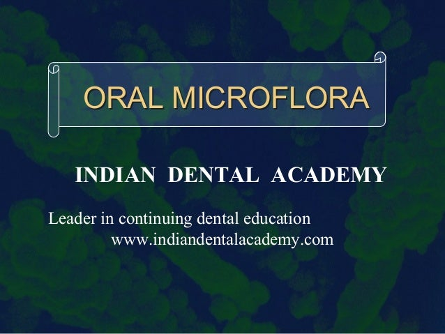 ORAL MICROFLORA INDIAN DENTAL ACADEMY Leader in continuing dental education www.indiandentalacademy.com