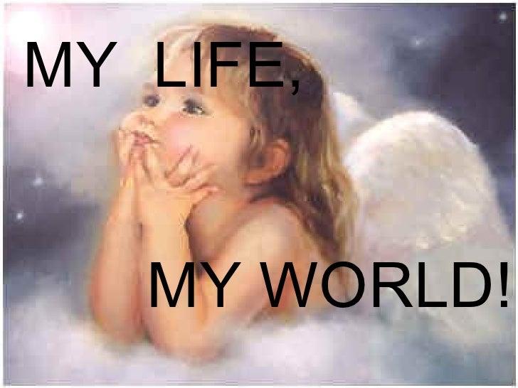 MY  LIFE,  MY WORLD!