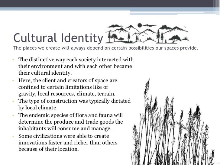 cultural identity essays Cultural identity essay sample a cultural landscape is defined as the natural landscape as modified by human activities and bearing the imprint of a culture group or society the built environment as carl sauer stated, the works of man express themselves in the cultural landscape.