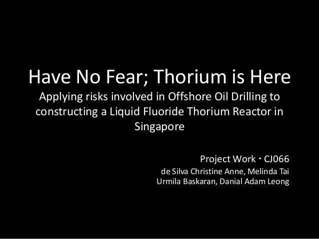 Have No Fear; Thorium is Here Applying risks involved in Offshore Oil Drilling toconstructing a Liquid Fluoride Thorium Re...