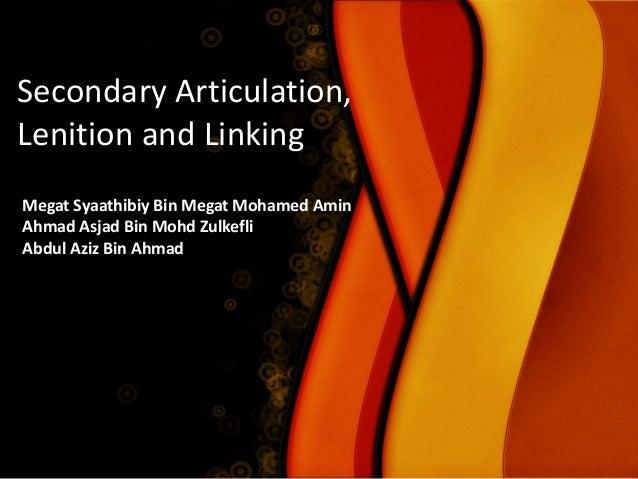 Secondary Articulation, Lenition and Linking Megat Syaathibiy Bin Megat Mohamed Amin Ahmad Asjad Bin Mohd Zulkefli Abdul A...