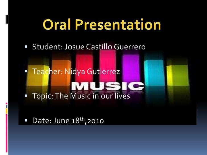 Student: Josue Castillo Guerrero<br />Teacher: Nidya Gutierrez<br />Topic: The Music in our lives<br />Date: June 18th,201...