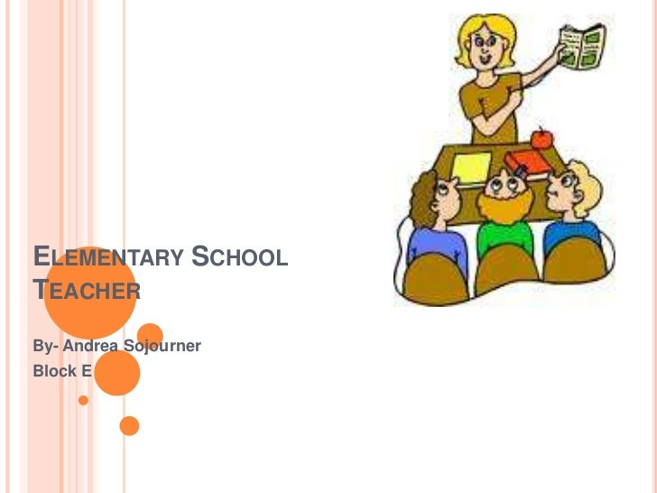 Elementary School Teacher<br />By- Andrea Sojourner<br />Block E<br />