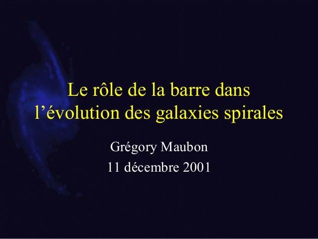 Le rôle de la barre dans l'évolution des galaxies spirales Grégory Maubon 11 décembre 2001