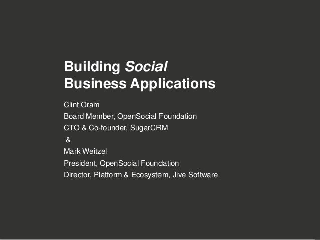 Building SocialBusiness ApplicationsClint OramBoard Member, OpenSocial FoundationCTO & Co-founder, SugarCRM&Mark WeitzelPr...