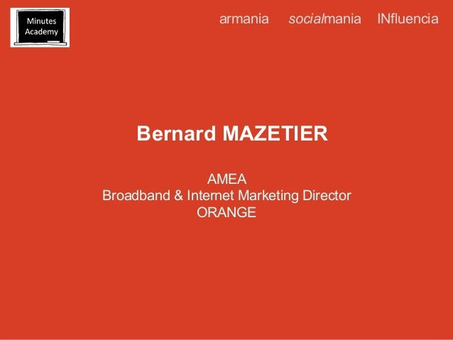 armania  socialmania  Bernard MAZETIER AMEA Broadband & Internet Marketing Director ORANGE  INfluencia