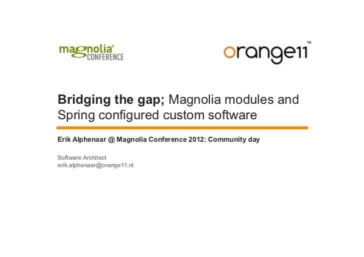 Bridging the gap; Magnolia modules andSpring configured custom softwareErik Alphenaar @ Magnolia Conference 2012: Communit...