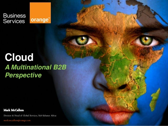 Cloud A Multinational B2B Perspective Mark McCallum Director & Head of Global Services, Sub-Saharan Africa mark.mccallum@o...