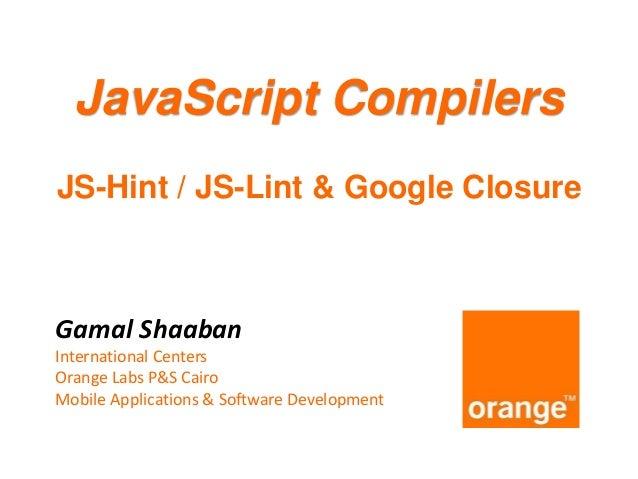JavaScript Compilers JS-Hint / JS-Lint & Google Closure  Gamal Shaaban International Centers Orange Labs P&S Cairo Mobile ...