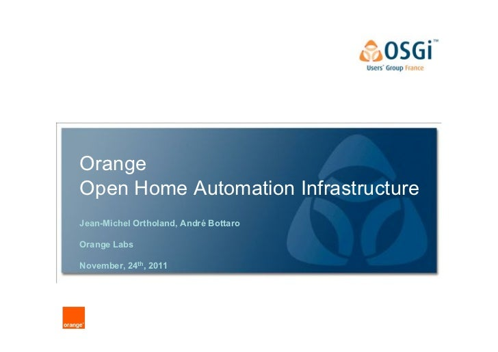 OrangeOpen Home Automation InfrastructureJean-Michel Ortholand, André BottaroOrange LabsNovember, 24th, 2011              ...