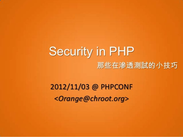 Security in PHP           那些在滲透測試的小技巧2012/11/03 @ PHPCONF <Orange@chroot.org>