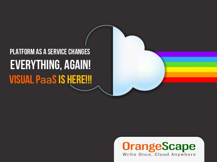 Platform as a Service changeseverything, again!Visual PaaS is here!!!