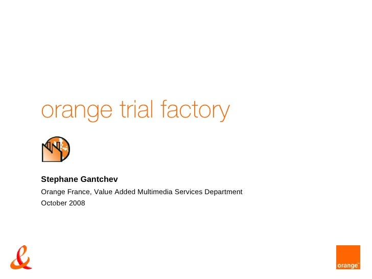 orange trial factory Stephane Gantchev Orange France, Value Added Multimedia Services Department October 2008