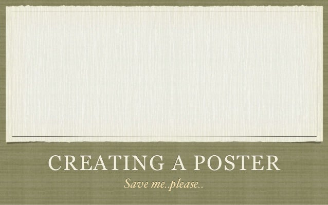 CREATING A POSTER     Save me..please..