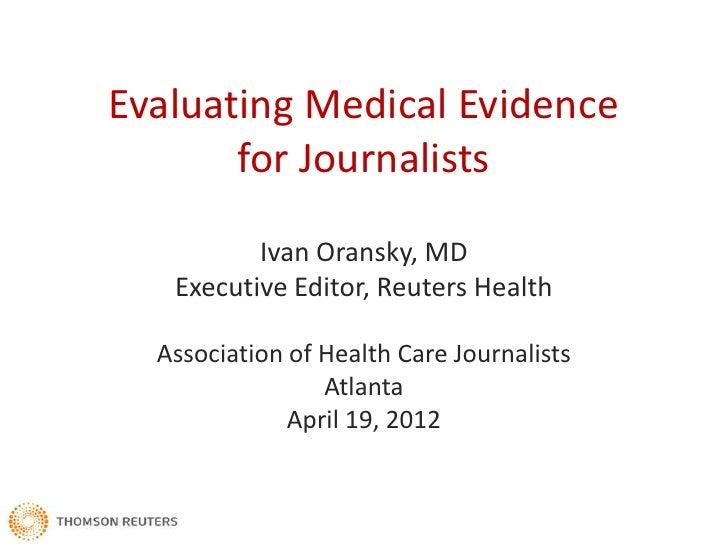 Evaluating Medical Evidence       for Journalists          Ivan Oransky, MD   Executive Editor, Reuters Health  Associatio...