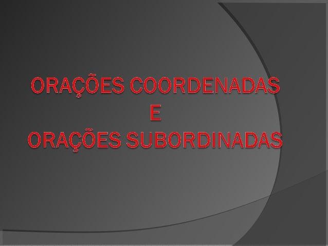 Orações coordenadas.  As orações coordenadas se dividem em:  coordenadas sindéticas (quando há  presença de conjunções coo...