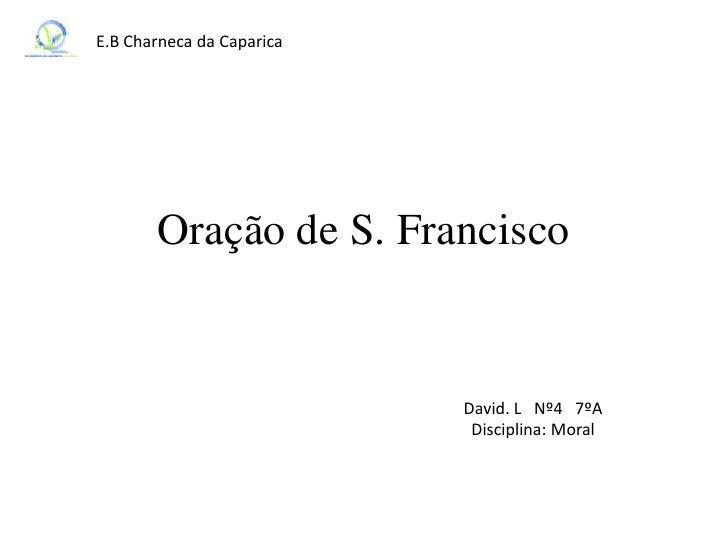 E.B Charneca da Caparica       Oração de S. Francisco                           David. L Nº4 7ºA                          ...