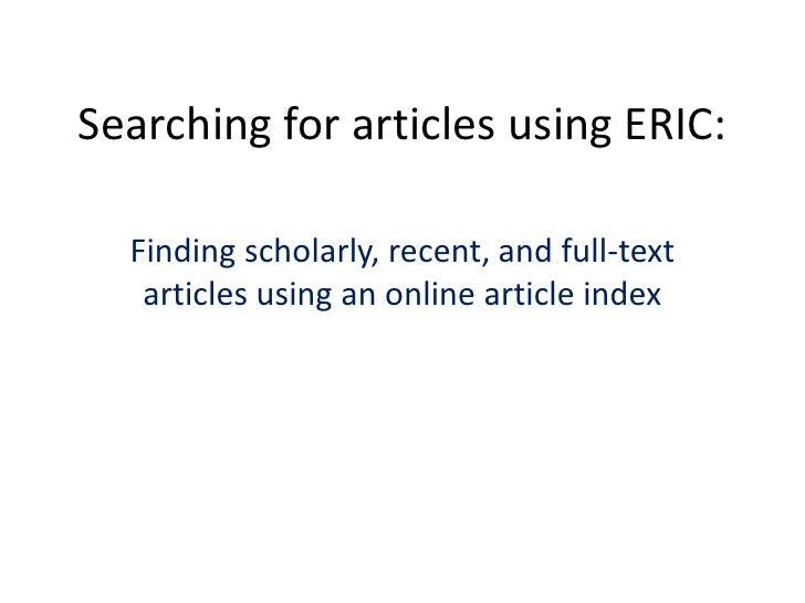 Searching for articles using ERIC:<br />Finding scholarly, recent, and full-text articles using an online article index<br />