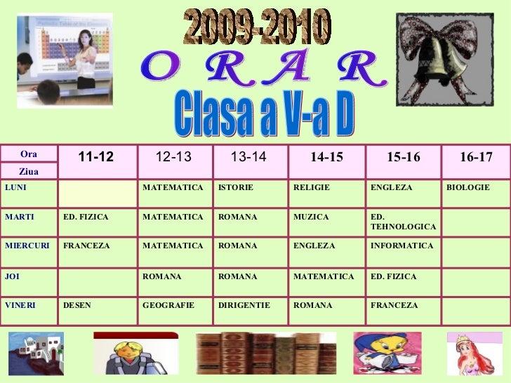 O R A R 2009-2010 Clasa a V-a D FRANCEZA ROMANA DIRIGENTIE GEOGRAFIE DESEN VINERI ED. FIZICA MATEMAT IC A ROMANA ROMANA JO...