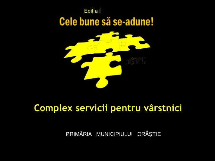 """Ediţia I""""Complex servicii pentru vârstnici""""        PRIMĂRIA MUNICIPIULUI ORĂŞTIE"""