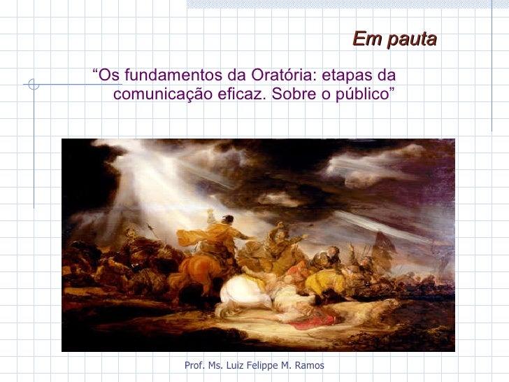 """<ul><li>"""" Os fundamentos da Oratória: etapas da comunicação eficaz. Sobre o público"""" </li></ul>Em pauta   Prof. Ms. Luiz F..."""