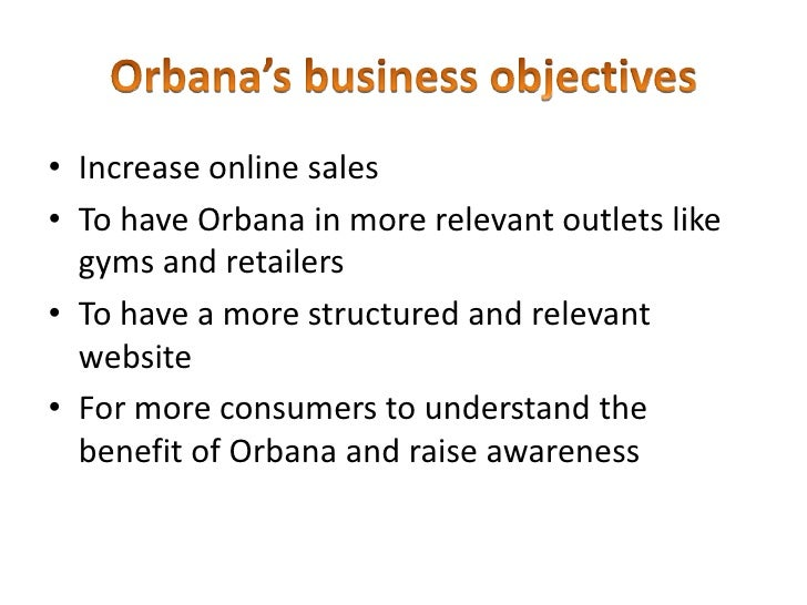 Orbana's business objectives<br />Increase online sales <br />To have Orbana in more relevant outlets like gyms and retail...
