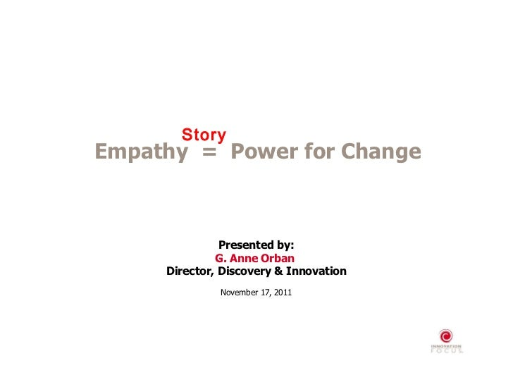 Presented by: G. Anne Orban  Director, Discovery & Innovation November 17, 2011 Empathy  =  Power for Change Story