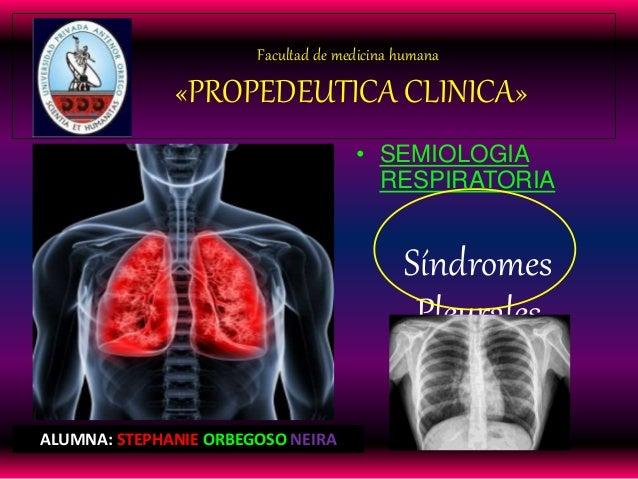 Facultad de medicina humana «PROPEDEUTICA CLINICA» • SEMIOLOGIA RESPIRATORIA Síndromes Pleurales ALUMNA: STEPHANIE ORBEGOS...