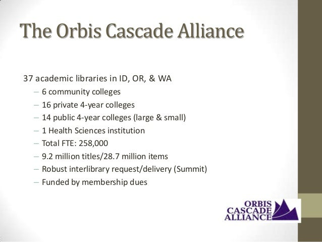 The Orbis Cascade Alliance 37 academic libraries in ID, OR, & WA – – – – – – – –  6 community colleges 16 private 4-year c...