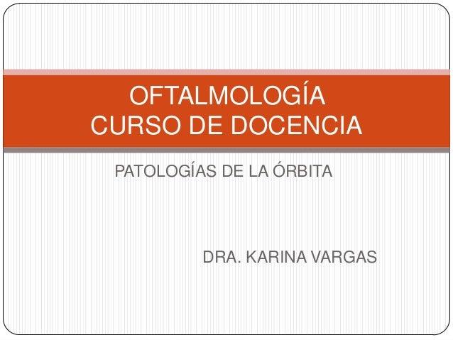 PATOLOGÍAS DE LA ÓRBITA OFTALMOLOGÍA CURSO DE DOCENCIA DRA. KARINA VARGAS
