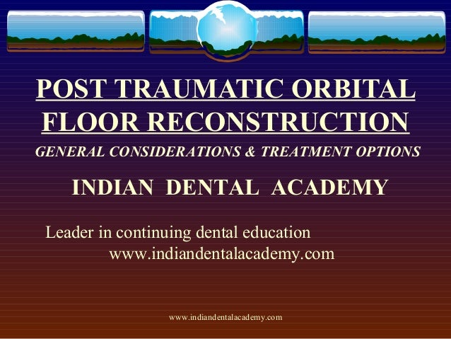 POST TRAUMATIC ORBITAL FLOOR RECONSTRUCTION GENERAL CONSIDERATIONS & TREATMENT OPTIONS  INDIAN DENTAL ACADEMY Leader in co...