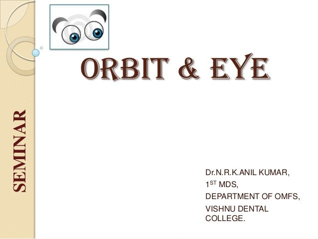 ORBIT & EYE Dr.N.R.K.ANIL KUMAR, 1ST MDS, DEPARTMENT OF OMFS, VISHNU DENTAL COLLEGE. SEMINAR