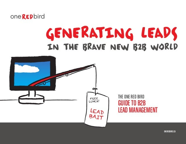 generating leads in THE BRAVE NEW B2B WORLD THE ONE RED BIRD GUIDETO B2B LEAD MANAGEMENT ONEREDBIRD.CA lEAD BAIT FREE LUNC...