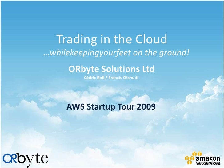 Trading in the Cloud …whilekeepingyourfeet on the ground!       ORbyte Solutions Ltd           Cédric Roll / Francis Otshu...