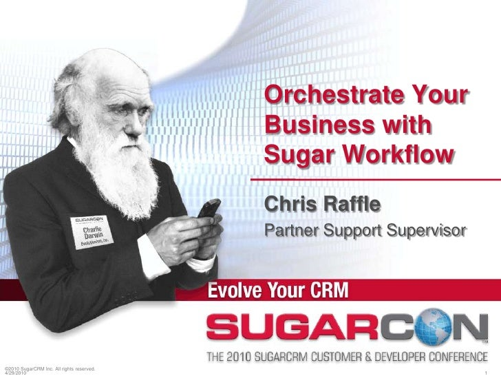 ©2010 SugarCRM Inc. All rights reserved.<br />Orchestrate Your Business with Sugar Workflow<br />Chris Raffle<br />Partner...