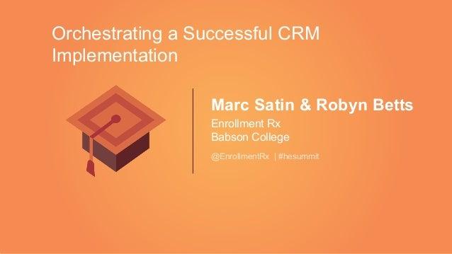 Marc Satin & Robyn Betts Enrollment Rx Babson College @EnrollmentRx   #hesummit Orchestrating a Successful CRM Implementat...