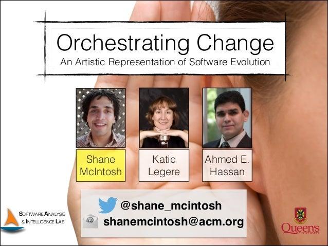 Orchestrating Change An Artistic Representation of Software Evolution  Shane McIntosh  SOFTWARE ANALYSIS & INTELLIGENCE LA...