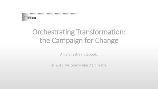 Orchestrating Transformation: the Campaign for Change An archestra notebook. © 2013 Malcolm Ryder / archestra