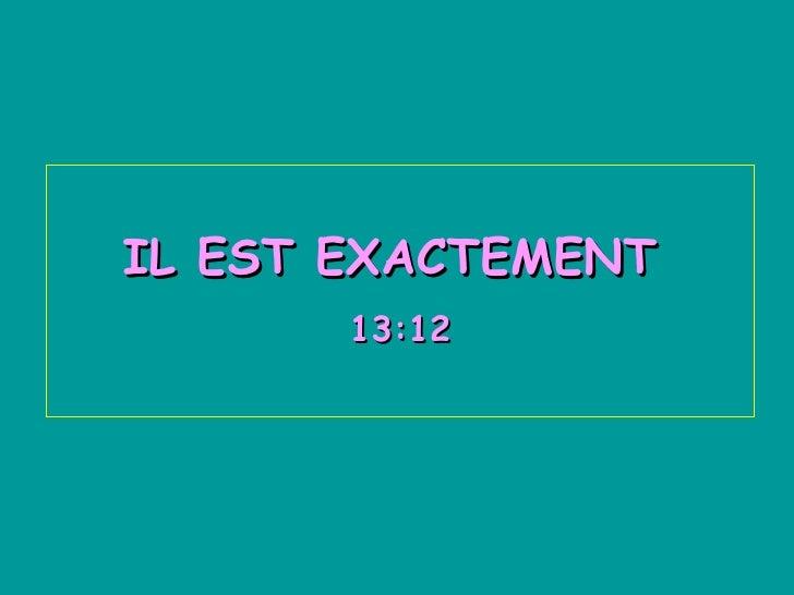 IL EST EXACTEMENT  13:12