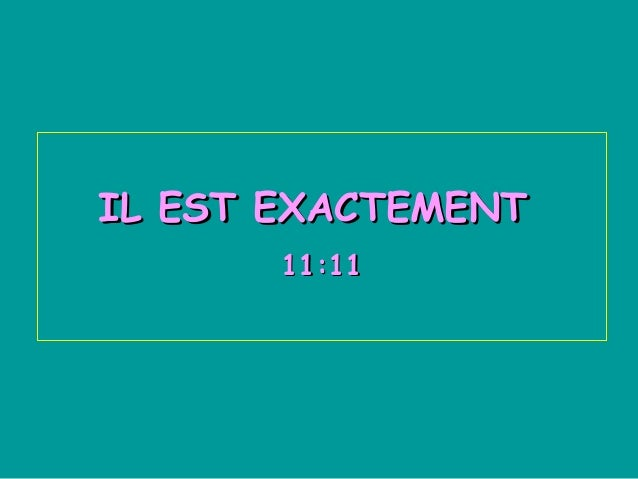 IL EST EXACTEMENTIL EST EXACTEMENT 11:1111:11