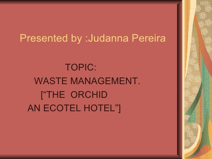 "Presented by :Judanna Pereira TOPIC:  WASTE MANAGEMENT. [""THE  ORCHID AN ECOTEL HOTEL""]"