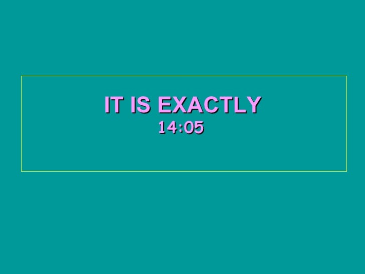 IT IS EXACTLY    14:05