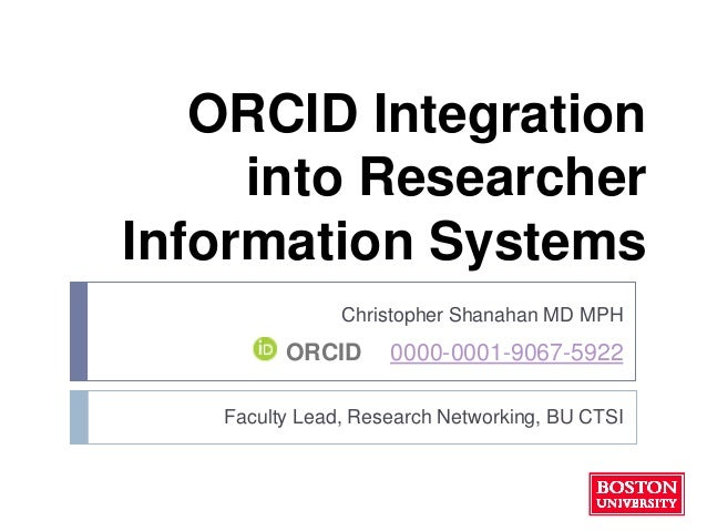 ORCID Integration into Researcher Information Systems Christopher Shanahan MD MPH Faculty Lead, Research Networking, BU CT...