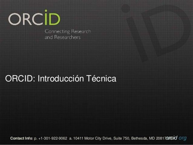 ORCID: Introducción Técnica  Contact Info: p. +1-301-922-9062 a. 10411 Motor City Drive, Suite 750, Bethesda, MD 20817o Ur...