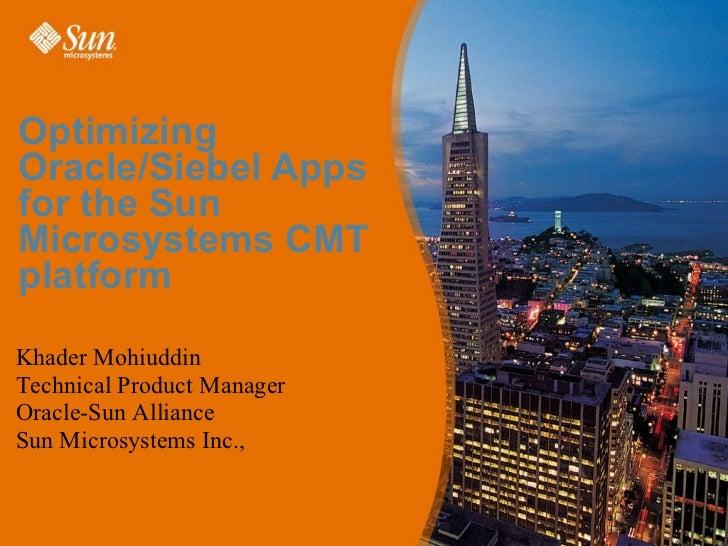 Optimizing Oracle/Siebel Apps for the Sun Microsystems CMT platform <ul><ul><li>Khader Mohiuddin </li></ul></ul><ul><ul><l...