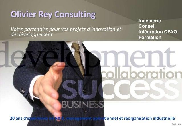Olivier Rey Consulting Votre partenaire pour vos projets d'innovation et de développement Olivier Rey Consulting Ingénieri...